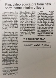 THE PHILIPPINE STAR Sunday, March 6, 1994 Around twenty film and video educators of various academic instituions recently convened at the University of the Phlippines College of Mass Communication (UP-CMC) to reorganize the Film School Board of the Philippines (FSBP). Representing the major schools offering film and video courses in Metro Manila, the educators agreed to rename their organization as the Film and Video Educators of the Philippines (FVEP). FVEP's primary objective is to enhance film and video education through training of teachers, sharing film and video resources and expertise, production of films and teaching materials and advancing major issues related to film and video education in the country. An interim board was formed composed of faculty representatives from the major schools. They are Fr. Nick Cruz, S.J. (Ateneo), Joyce Cruz (St. Josephe's College), Prof. Gerry Josue (Philippine Women's University, Prof. Amelita Lopez (De La Salle University), Prof. Dennis Marasigan (St. Scholastica's College), Rom Cumagun (Miriam College). Prof. Zenaida Martinez (Far Eastern University), Prof. Cesar Orsal (Trinity College). Prof. Ellen Paglinauan (UP-CMC) and Prof. Victoria Red (Polytechnic University of the Philippines), Also included in the board are Dr. Grace Alfonso as ex-officio and Armida Santiago as interim secretary, both of whom are faculty members of the UP-CMC Department of Film and Audio-visual Communication